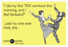 'I did my first TRX workout this morning, and I feel fantastic!!' said no one ever.