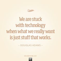 We are stuck with technology when what we really want is just stuff that works.  –Douglas Adams