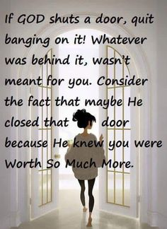If God shuts a door, quit banging on it! Whatever was behind it wasn't meant for you. Consider the fact that maybe He knew you were worth so much more.