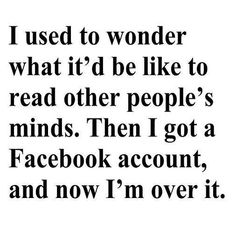 I used to wonder what it'd be like to read other people's minds. Then I go a Facebook account,...