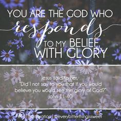 You are the God who responds to my belief with GLORY. (John 11:40)