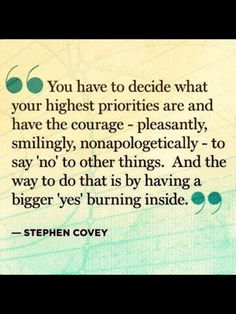 You have to decide what your hightest priorities are and have the courage - pleasantly, smilingly, nonapologetically - to say 'no' to other things. And the way to do that is by having a bigger 'yes' burning inside. - Steven Covey