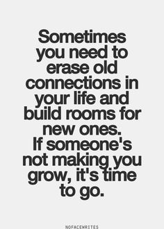 Sometimes you need to erase old connections in your life and build rooms for new ones. If someone's not making you grow, it's time for them to Go!