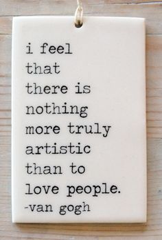 """I feel that there is nothing more truly artistic than to love people."" 