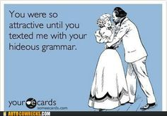Good grammar makes you seem slightly more intelligent. Intelligence is attractive. Therefore, poor grammar is extremely unattractive.