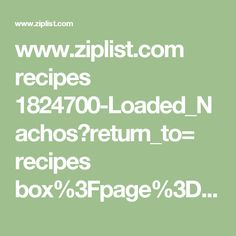 www.ziplist.com recipes 1824700-Loaded_Nachos?return_to= recipes box%3Fpage%3D2%26sort%3Drecently_added_to_box%26user_scoped_search%3Dtrue#_a5y_p=997252
