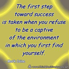 The first step toward success is taken when you refuse to be a captive of the environment in which you first find yourself. Explore Quotes, Think Positive Quotes, Staying Positive, Daily Quotes, First Step, Picture Quotes, Prompts, Quote Of The Day, Wise Words