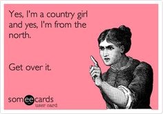 Yes, I'm a country girl and yes, I'm from the north. Get over it. | Confession Ecard | someecards.com
