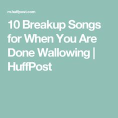 10 Breakup Songs for When You Are Done Wallowing | HuffPost