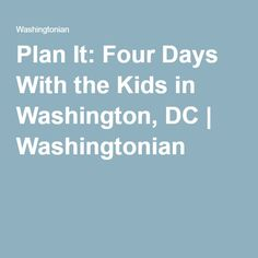 Plan It: Four Days With the Kids in Washington, DC | Washingtonian