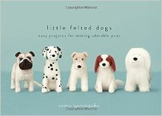 Little Felted Dogs: Easy Projects for Making Adorable Needle Felted Pups ad