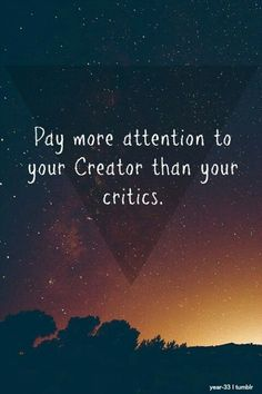 Pay more attention to your Creator than your critics!!! #Christian #faith #quote
