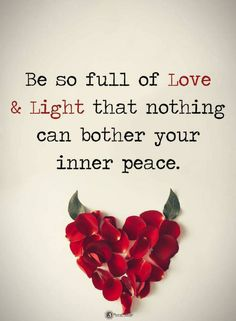 Quotes Be so full of Love and light that nothing can bother your inner peace.