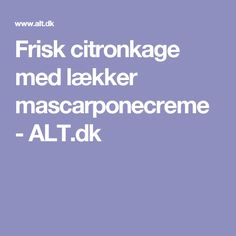 Frisk citronkage med lækker mascarponecreme - ALT.dk