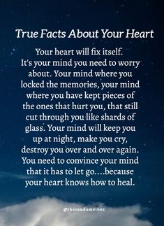 Your heart will fix itself. But your mind will locked the memories of ones that hurt you and made you cry. You need to convince your mind to let go. Kind Heart Quotes, Soul Quotes, Real Life Quotes, Healing Quotes, Spiritual Quotes, Wisdom Quotes, Words Quotes, Daily Quotes, Sayings