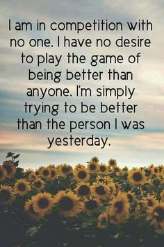 I am in competition with no one. I have no desire to play the game of being better than anyone. I'm simply trying to be better than the person i was yesterday. #Quotes #BetterPerson