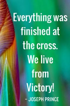 """""""Everything was finished at the Cross. We live from victory!"""" - Pastor Joseph Prince"""