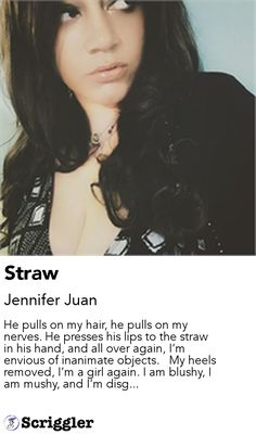 Straw by Jennifer Juan https://scriggler.com/detailPost/story/58857 He pulls on my hair, he pulls on my nerves. He presses his lips to the straw in his hand, and all over again, I'm envious of inanimate objects.   My heels removed, I'm a girl again. I am blushy, I am mushy, and I'm disg...
