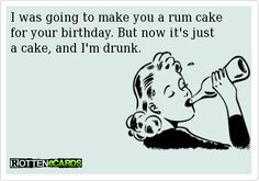 I was going to make you a rum cake for your birthday. But now it's just a cake, and I'm drunk.
