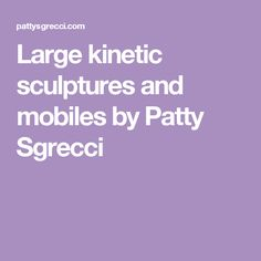 Large kinetic sculptures and mobiles by Patty Sgrecci