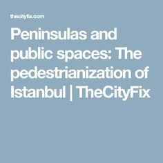 Peninsulas and public spaces: The pedestrianization of Istanbul | TheCityFix