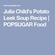 Julia Child's Potato Leek Soup Recipe | POPSUGAR Food