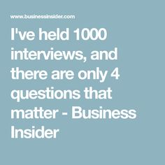 I've held 1000 interviews, and there are only 4 questions that matter - Business Insider
