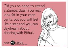Funny Confession Ecard: Girl you so need to attend a Zumba class! You may look fat in your capri pants, but you will feel like a star and you can daydream about dancing with Pitbull.