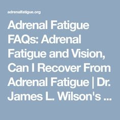 Adrenal Fatigue FAQs: Adrenal Fatigue and Vision, Can I Recover From Adrenal Fatigue | Dr. James L. Wilson's AdrenalFatigue.org
