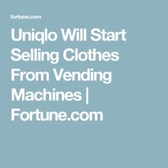Uniqlo Will Start Selling Clothes From Vending Machines   Fortune.com