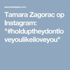 "Tamara Zagorac op Instagram: ""#holduptheydontloveyoulikeiloveyou"""