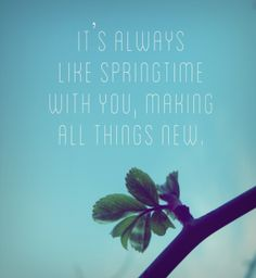 """""""It's always like springtime with You, making all things new.""""   {Bethel Music - This Is What You Do}"""