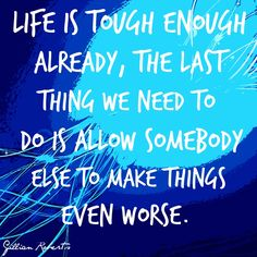 LIFE IS TOUGH ENOUGH ALREADY, THE LAST THING WE NEED TO DO IS ALLOW SOMEBODY ELSE TO MAKE THINGS EVEN WORSE.