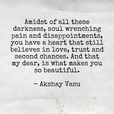 Amidst of all these darkness, soul wrenching pain and disappointments, you have a heart that still believes in love, trust and second chances. And that my dear, is what makes you so beautiful.  - Akshay Vasu