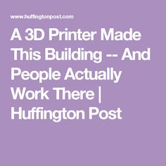 A 3D Printer Made This Building -- And People Actually Work There | Huffington Post