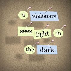 A visionary sees light in the dark.
