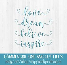 Love, Dream, Believe, Inspire - SVG Cut File You will receive one SVG file. You must have a cutting machine to use this file. Please make sure your software will work with the file before placing your order as all sales of digital items are final. You must have the Designer