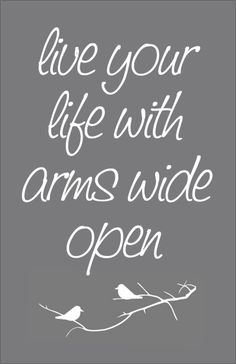 .live your life with arms wide open!