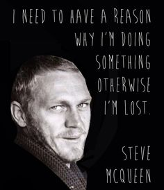 """I need to have a reason why I'm doing something. Otherwise I'm lost"". - Steve McQueen Quote"