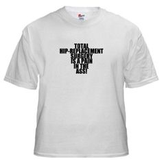 80551bd22 Total Hip Replacement Surgery White T-Shirt Funny White T-Shirt by CafePress