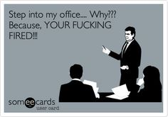 Free and Funny Encouragement Ecard: Step into my office. Because, YOUR FUCKING FIRED! Create and send your own custom Encouragement ecard. Popular News, On Today, Someecards, A Funny, Entertaining, Writing, Memes, Photography, Photograph