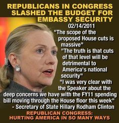 "In Fiscal Year 2011, House Republicans cut $128 million from the Obama Administration's requests for embassy security funding; in 2012, they cut another $331 million. Issa once personally voted to cut almost 300 diplomatic security positions. In 2011, after one of many fruitless trips to the Hill to beg House Republicans for resources, an exhausted, prophetic Hillary Clinton warned that cuts to embassy spending ""will be detrimental to America's national security."""