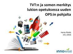 TVT:n ja somen merkitys lukion opetuksessa uuden OPS:in pohjalta Harto Pönkä 14.1.2016