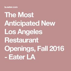 The Most Anticipated New Los Angeles Restaurant Openings, Fall 2016 - Eater LA