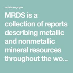 MRDS is a collection of reports describing metallic and nonmetallic mineral resources throughout the world. Included are deposit name, location, commodity, deposit description, geologic characteristics, production, reserves, resources, and references. It subsumes the original MRDS and MAS/MILS. MRDS is large, complex, and somewhat problematic. This service provides a subset of the database comprised of those data fields deemed most useful and which most frequently contain some information, but f Gold Map, Throughout The World, Fields, Minerals, Metallic, Names, Collection