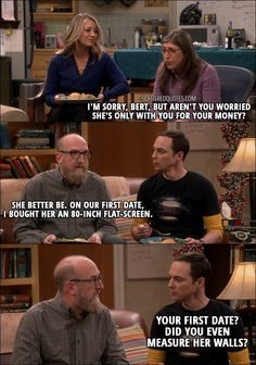 Quote from The Big Bang Theory 10x21 │ Amy Farrah Fowler: I'm sorry, Bert, but aren't you worried she's only with you for your money? Bert Kibbler: She better be. On our first date, I bought her an 80-inch flat-screen. Sheldon Cooper: Your first date? Did you even measure her walls?