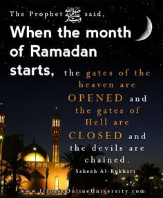 "Narrated Abu Huraira: Allah's Messenger (ﷺ) said, ""When the month of Ramadan starts, the gates of the heaven are opened and the gates of Hell are closed and the devils are chained."" Sahih Bukhari Vol. 3, Book 31, Hadith 123"
