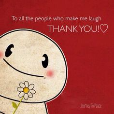"❥ ""To the people who make me laugh.  Thank you!!"" 【ツ】"