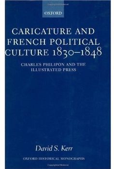 Caricature and French Political Culture 1830-1848: Charles Philipon and the Illustrated Press (Oxford Historical Monographs) by David S. Kerr. $116.91. 256 pages. Author: David S. Kerr. Publisher: Oxford University Press, USA (October 19, 2000)