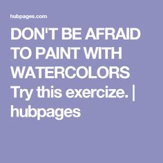 DON'T BE AFRAID TO PAINT WITH WATERCOLORS Try this exercize. | hubpages